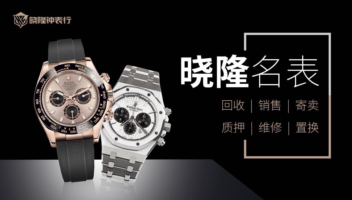 【晓隆名表】大量回收二手手表,价格优势有保障,欢迎带上闲置爱表来晓隆名表!